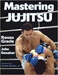 Mastering Jiu Jitsu by Renzo Gracie, John Danaher, and Carlos Gracie Jr.
